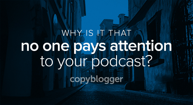 why is it that no one pays attention to your podcast?